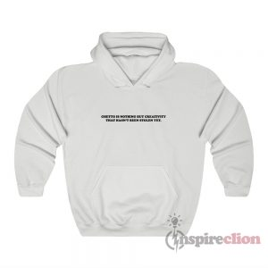 Ghetto Is Nothing But Creativity That Hasn't Been Stolen Yet Hoodie