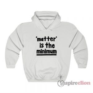 Matter Is The Minimum Hoodie