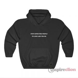 Stop Expecting People To Love Like You Do Hoodie