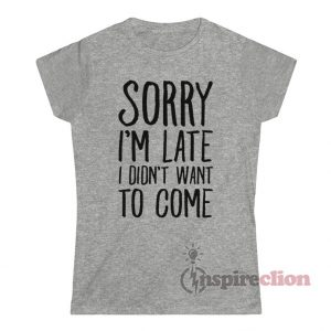 Sorry I'm Late I Didn't Want To Come Shirt