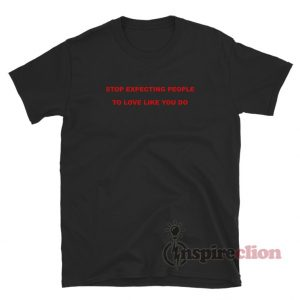 Stop Expecting People To Love Like You Do T-Shirt
