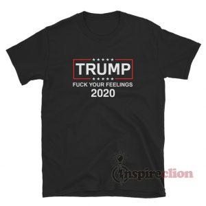 Fuck Your Feelings Trump 2020 T-Shirt