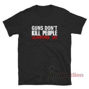 Guns Don't Kill People Clintons Do T-Shirt