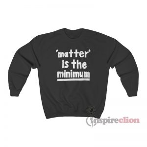 Matter Is The Minimum Sweatshirt