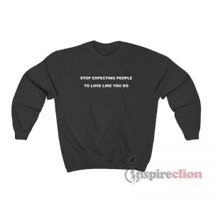 Stop Expecting People To Love Like You Do Sweatshirt