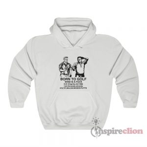 Born To Golf Wind Is A Fuck Hoodie