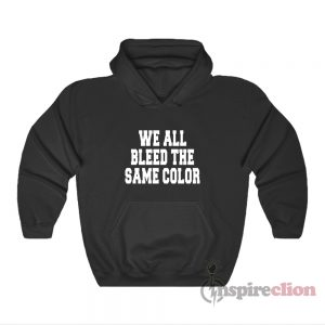 We All Bleed The Same Color Hoodie