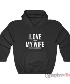 I Love It When My Wife Lets Me Play Video Games Hoodie