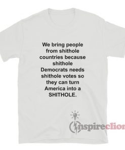 We Bring People From Shithole Countries Because Democrats Need Shithole Vote T-Shirt