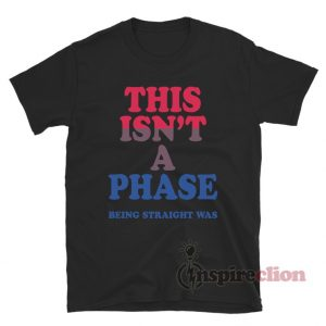 This Isn't A Phase Being Straight Was T-Shirt