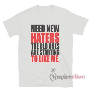 Need New Haters The Old Ones Are Starting To Like Me T-Shirt