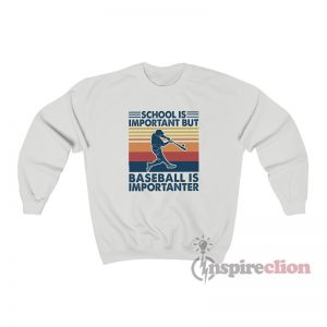 School Is Important But Baseball Is Importanter Sweatshirt