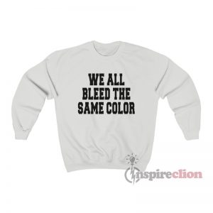 We All Bleed The Same Color Sweatshirt