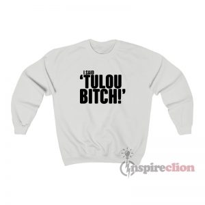 I Said Tulou Bitch Sweatshirt