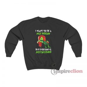 Grinch I Want To Be A Nice Person But Everyone Is Just So Stupid Sweatshirt