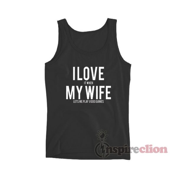 I Love It When My Wife Lets Me Play Video Games Tank Top