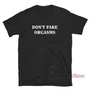 Don't Fake Orgasms T-Shirt
