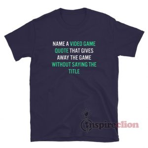 Name A Video Game Quote That Gives Away The Game Without Saying The Title T-Shirt