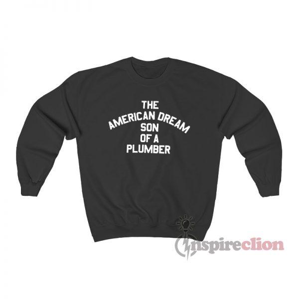The American Dream Son Of A Plumber Sweatshirt
