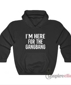 I'm Here For The Gangbang Hoodie