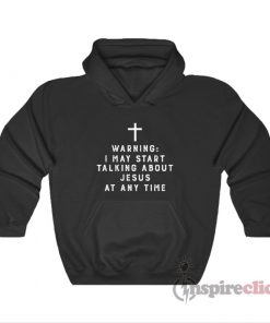 Warning I May Start Talking About Jesus At Any Time Hoodie