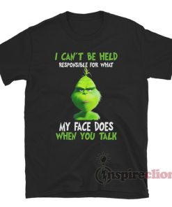 I Can't Be Held Responsible For What My Face Does When You Talk Grinch T-Shirt