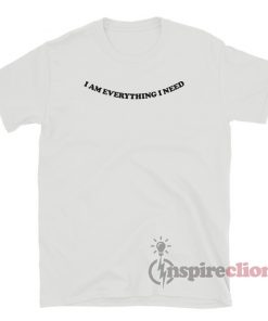 I Am Everything I Need T-Shirt