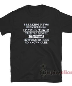Breaking News Common Sense Is Now An Endangered Species T-Shirt