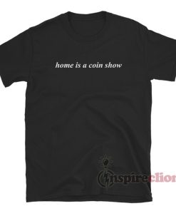 Home Is a Coin Show T-Shirt