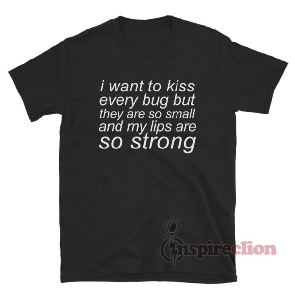 I Want To Kiss Every Bug T-Shirt