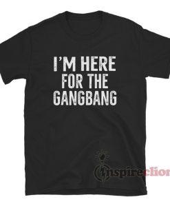 I'm Here For The Gangbang T-Shirt