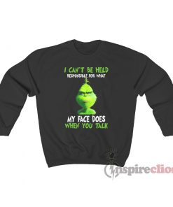 I Can't Be Held Responsible For What My Face Does When You Talk Grinch Sweatshirt