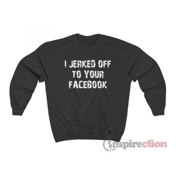 I Jerked Off To Your Facebook Sweatshirt