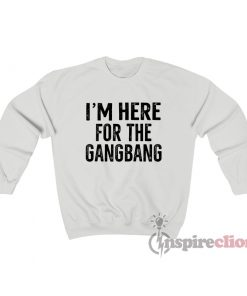 I'm Here For The Gangbang Sweatshirt