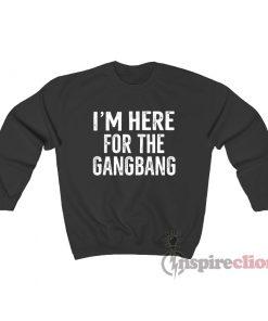 I'm Here For The Gangbang Sweatshirt