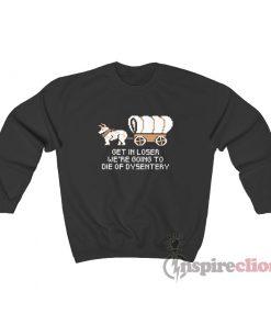 Get In Loser Were Going To Die Of Dysentery Sweatshirt