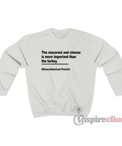 The Macaroni And Cheese Is More Important Than The Turkey African American Proverb Sweatshirt