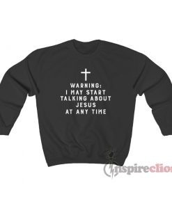 Warning I May Start Talking About Jesus At Any Time Sweatshirt