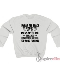 I Wear All Black To Remind You I'm Dressed For Your Funeral Sweatshirt