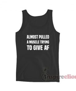 Almost Pulled A Muscle Trying To Give AF Tank Top