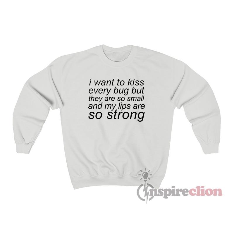 I Want To Kiss Every Bug Sweatshirt